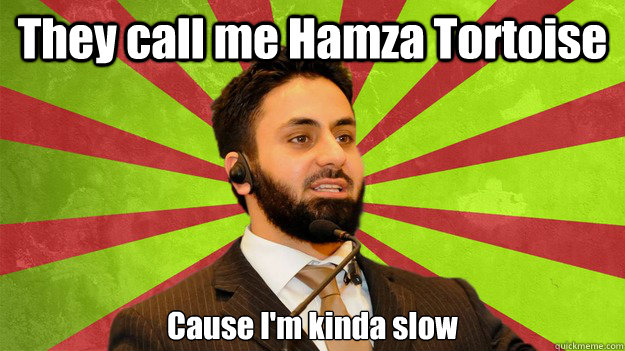 They call me Hamza Tortoise Cause I'm kinda slow