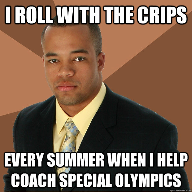 I roll with the Crips Every summer when I help coach Special Olympics   - I roll with the Crips Every summer when I help coach Special Olympics    Successful Black Man