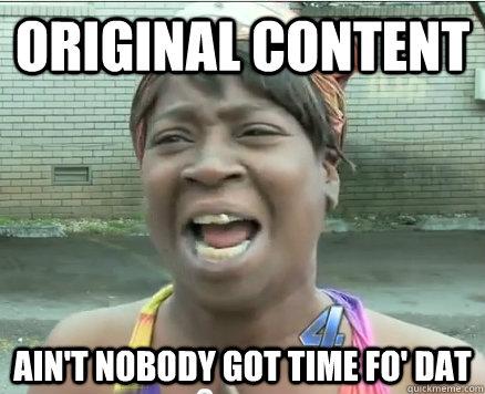 Original Content Ain't Nobody got time fo' dat - Original Content Ain't Nobody got time fo' dat  Sweet Brown aint Nobody got time fo Dat!