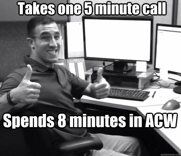 Takes one 5 minute call Spends 8 minutes in ACW - Takes one 5 minute call Spends 8 minutes in ACW  Callcenter Craig