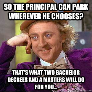 So the principal can park wherever he chooses?  That's what two Bachelor degrees and a Masters will do for you... - So the principal can park wherever he chooses?  That's what two Bachelor degrees and a Masters will do for you...  Condescending Wonka