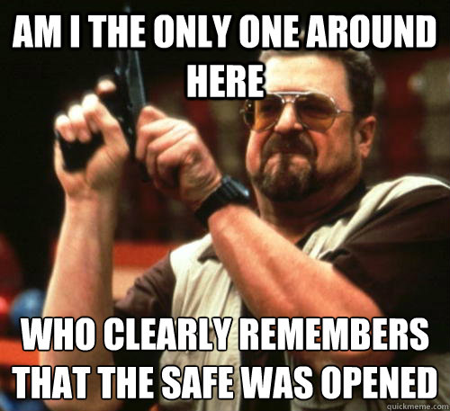 Am i the only one around here Who clearly remembers that the safe was opened - Am i the only one around here Who clearly remembers that the safe was opened  Am I The Only One Around Here