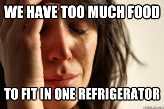 We have too much food to fit in one refrigerator  - We have too much food to fit in one refrigerator   First World Problems