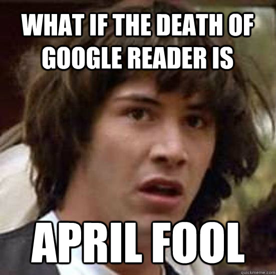 what if the death of Google Reader Is April Fool - what if the death of Google Reader Is April Fool  conspiracy keanu