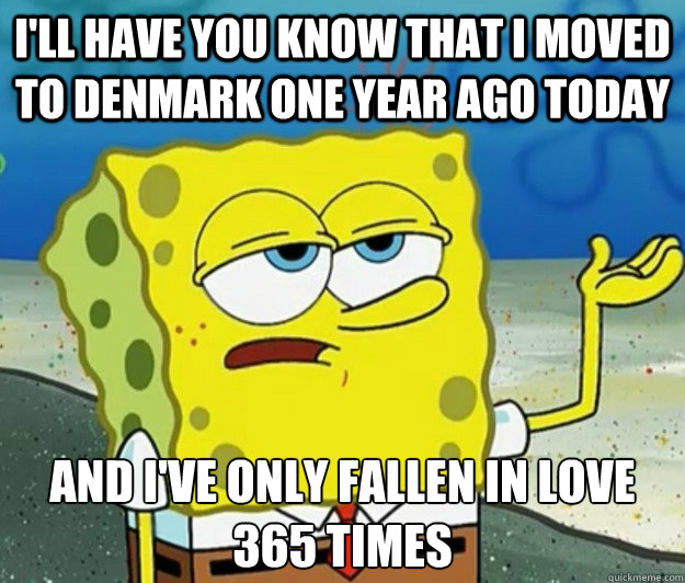 I'll have you know that I moved to Denmark one year ago today And I've only fallen in love 365 times - I'll have you know that I moved to Denmark one year ago today And I've only fallen in love 365 times  Tough Spongebob
