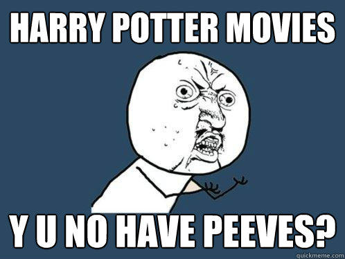 Harry Potter Movies Y U NO HAVE PEEVES? - Harry Potter Movies Y U NO HAVE PEEVES?  Y U No