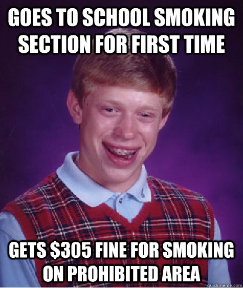 goes to school smoking section for first time gets $305 fine for smoking on prohibited area  Bad Luck Brian