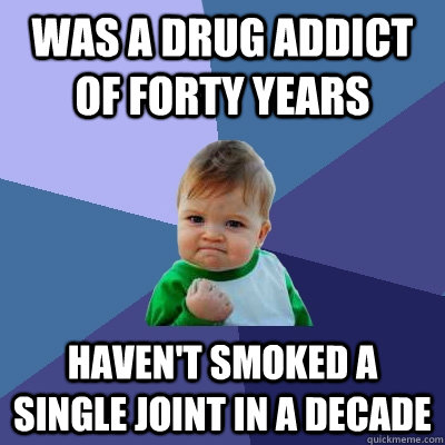 Was a drug addict of forty years haven't smoked a single joint in a decade - Was a drug addict of forty years haven't smoked a single joint in a decade  Success Kid