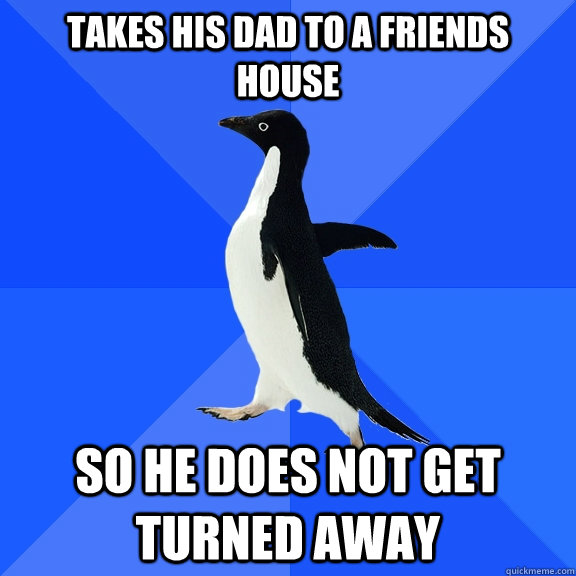 Takes his dad to a friends house So he does not get turned away - Takes his dad to a friends house So he does not get turned away  Socially Awkward Penguin
