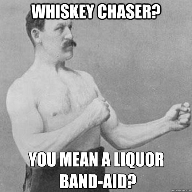 Whiskey chaser? You mean a liquor  band-aid? - Whiskey chaser? You mean a liquor  band-aid?  overly manly man