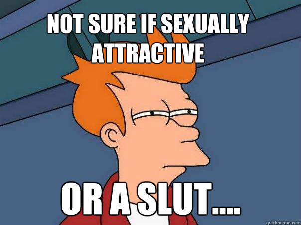 Not sure if sexually attractive Or a slut....  Futurama Fry