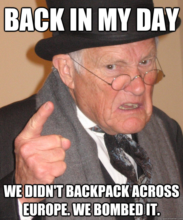 back in my day We didn't backpack across Europe. We bombed it. - back in my day We didn't backpack across Europe. We bombed it.  back in my day