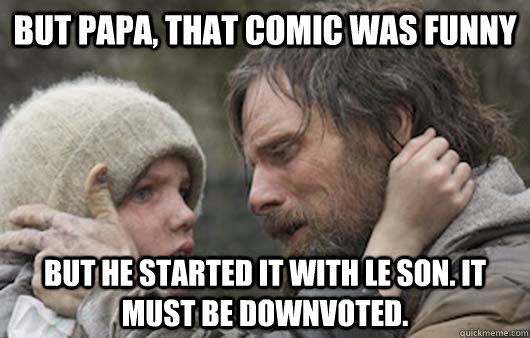 But papa, That comic was funny But he started it with LE son. it must be downvoted. - But papa, That comic was funny But he started it with LE son. it must be downvoted.  Viggo Explains Reddit