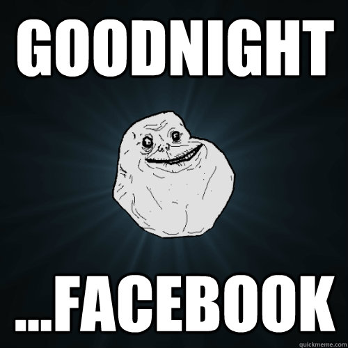 GOODNIGHT ...FACEBOOK - GOODNIGHT ...FACEBOOK  Forever Alone