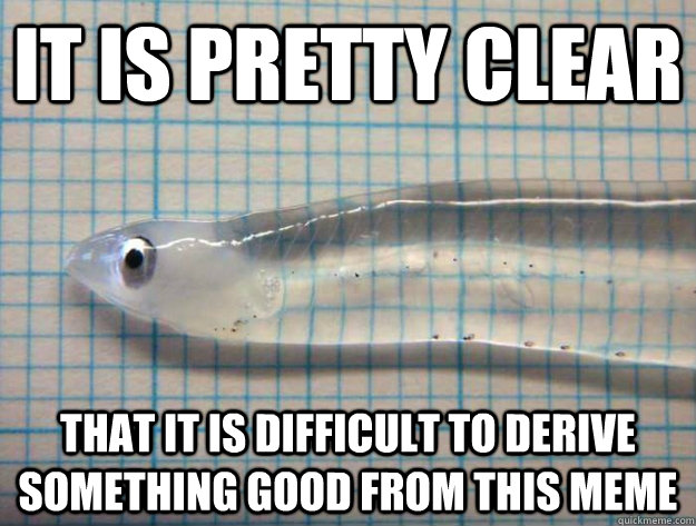 It is pretty clear that it is difficult to derive something good from this meme - It is pretty clear that it is difficult to derive something good from this meme  transparent fish