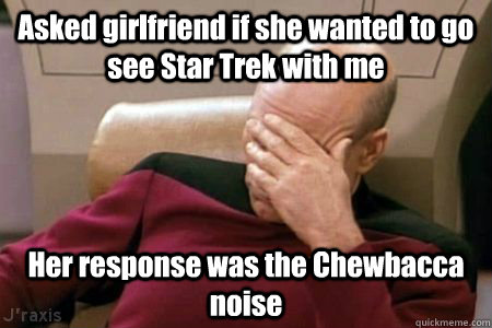 Asked girlfriend if she wanted to go see Star Trek with me Her response was the Chewbacca noise