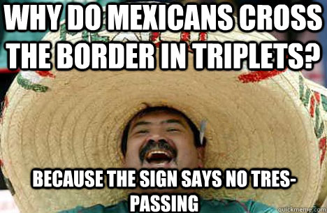 Why do mexicans cross the border in triplets? because the sign says no tres-passing - Why do mexicans cross the border in triplets? because the sign says no tres-passing  Merry mexican