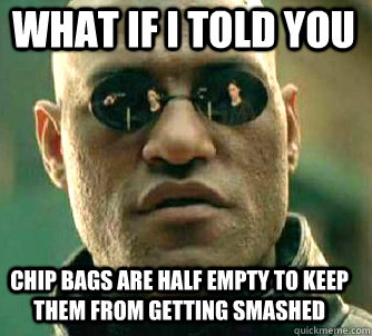 what if i told you chip bags are half empty to keep them from getting smashed - what if i told you chip bags are half empty to keep them from getting smashed  Matrix Morpheus