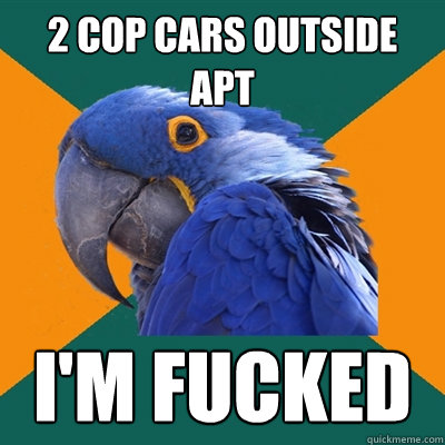 2 cop cars outside apt I'm fucked - 2 cop cars outside apt I'm fucked  Paranoid Parrot