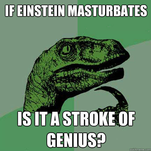 If Einstein masturbates is it a stroke of genius? - If Einstein masturbates is it a stroke of genius?  Philosoraptor