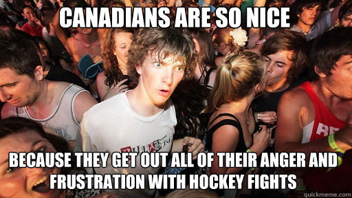 Canadians are so nice Because they get out all of their anger and frustration with hockey fights - Canadians are so nice Because they get out all of their anger and frustration with hockey fights  Sudden Clarity Clarence