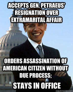 Accepts Gen. Petraeus' resignation over extramarital affair orders assassination of american citizen without due process; stays in office - Accepts Gen. Petraeus' resignation over extramarital affair orders assassination of american citizen without due process; stays in office  Scumbag Obama