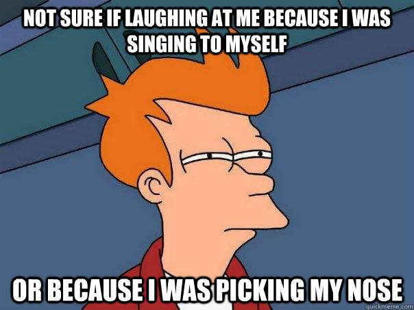 Not sure if laughing at me because I was singing to myself Or because I was picking my nose - Not sure if laughing at me because I was singing to myself Or because I was picking my nose  Futurama Fry