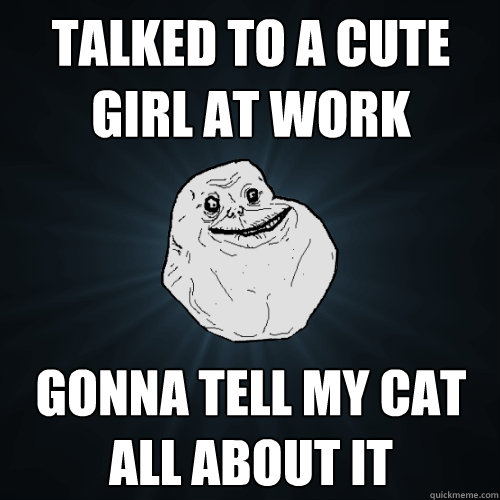 Talked to a cute girl at work Gonna tell my cat all about it  Forever Alone