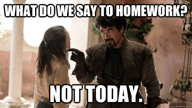 what do we say to homework? Not today. - what do we say to homework? Not today.  Syrio Forel what do we say