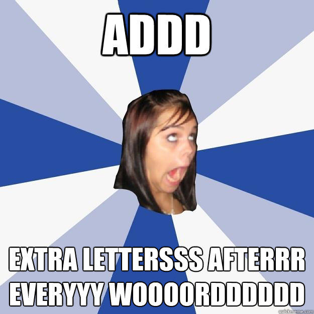 Addd extra lettersss afterrr everyyy woooordddddd - Addd extra lettersss afterrr everyyy woooordddddd  Annoying Facebook Girl
