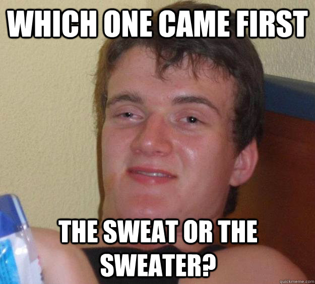 Which one came first the sweat or the sweater? - Which one came first the sweat or the sweater?  10 Guy