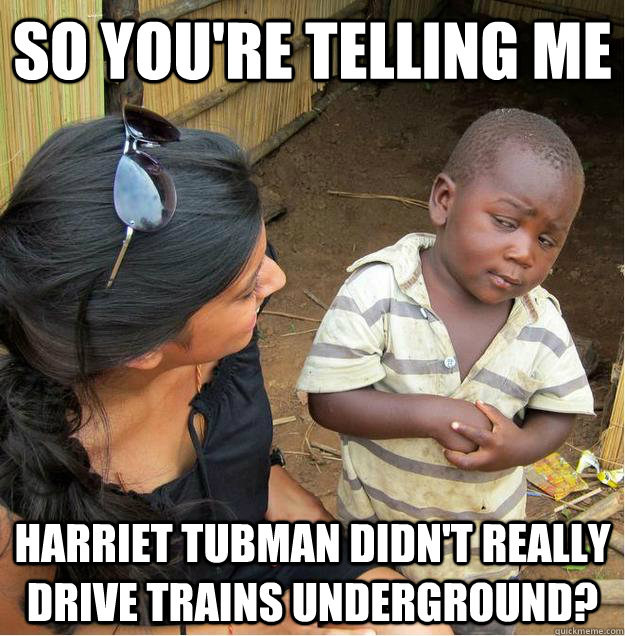 so you're telling me harriet tubman didn't really drive trains underground?