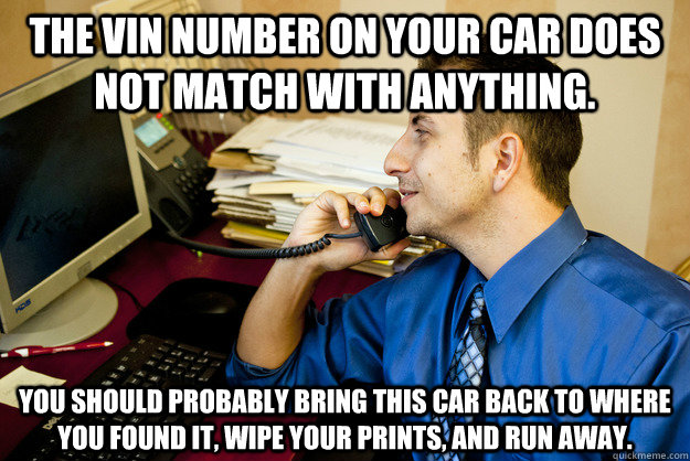 The VIN number on your car does not match with anything.   You should probably Bring this car back to where you found it, wipe your prints, and run away. - The VIN number on your car does not match with anything.   You should probably Bring this car back to where you found it, wipe your prints, and run away.  Sarcastic Insurance Agent