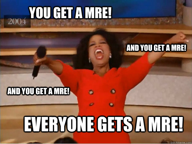 You get a MRE! everyone gets a MRE! and you get a MRE! and you get a MRE! - You get a MRE! everyone gets a MRE! and you get a MRE! and you get a MRE!  oprah you get a car