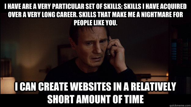 I have are a very particular set of skills; skills I have acquired over a very long career. Skills that make me a nightmare for people like you. I can create websites in a relatively short amount of time - I have are a very particular set of skills; skills I have acquired over a very long career. Skills that make me a nightmare for people like you. I can create websites in a relatively short amount of time  Misc