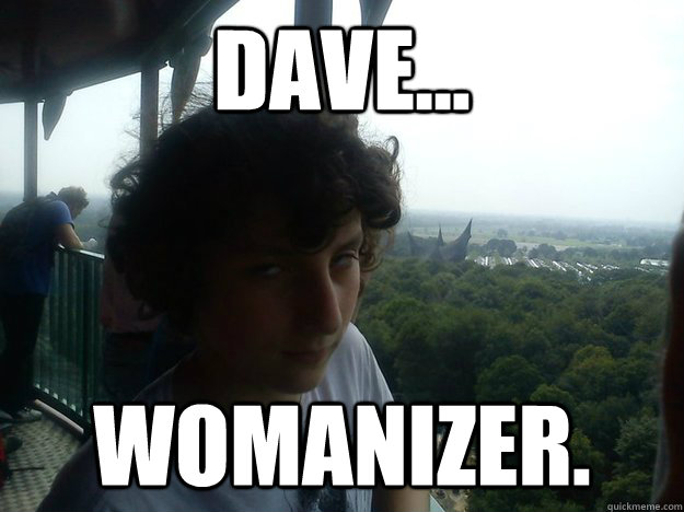 Dave... Womanizer. - Dave... Womanizer.  Misc