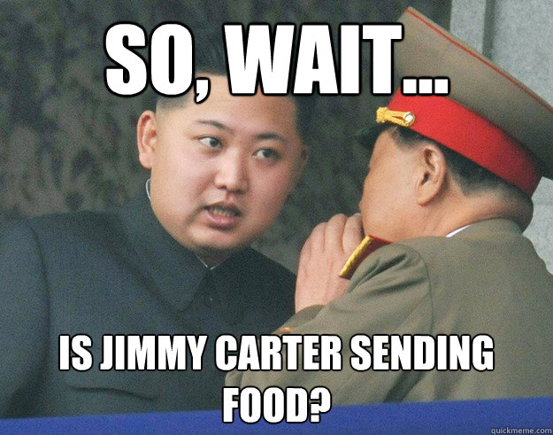 so, wait... is jimmy carter sending food? - so, wait... is jimmy carter sending food?  Hungry Kim Jong Un