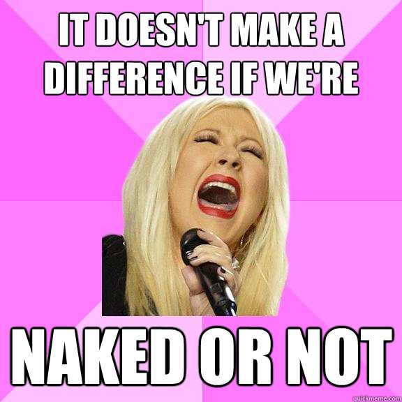 It doesn't make a difference if we're Naked or not - It doesn't make a difference if we're Naked or not  Wrong Lyrics Christina
