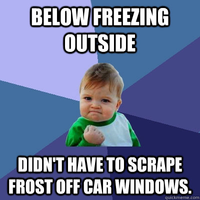 Below freezing outside Didn't have to scrape frost off car windows.  - Below freezing outside Didn't have to scrape frost off car windows.   Success Kid
