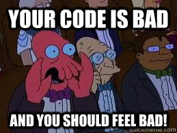 Your code is Bad And you should feel bad!