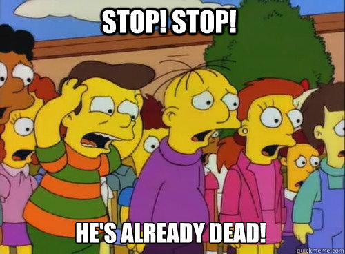 Stop! Stop! He's already dead!