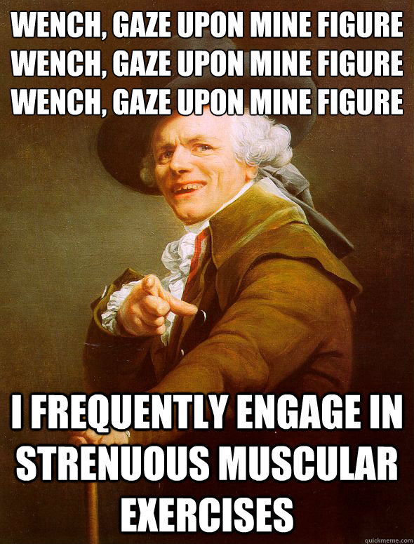 Wench, gaze upon mine figure wench, gaze upon mine figure Wench, gaze upon mine figure i frequently engage in strenuous muscular exercises  Joseph Ducreux