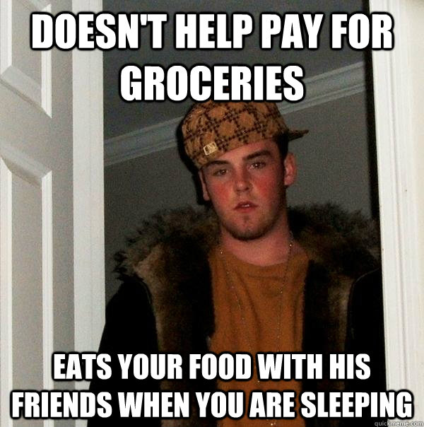 Doesn't help pay for groceries Eats your food with his friends when you are sleeping - Doesn't help pay for groceries Eats your food with his friends when you are sleeping  Scumbag Steve