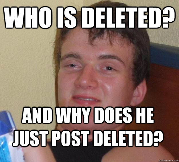 Who is deleted? and why does he just post deleted? - Who is deleted? and why does he just post deleted?  10 Guy