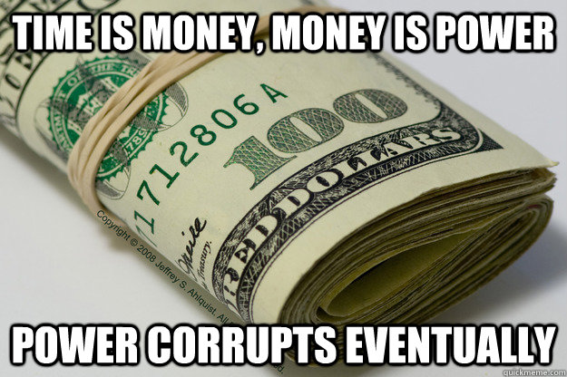 Time is Money, Money is Power  Power Corrupts eventually
