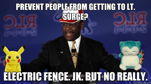 Prevent people from getting to Lt. Surge? Electric fence. JK. but no really.  Pokemon Master Herman Cain