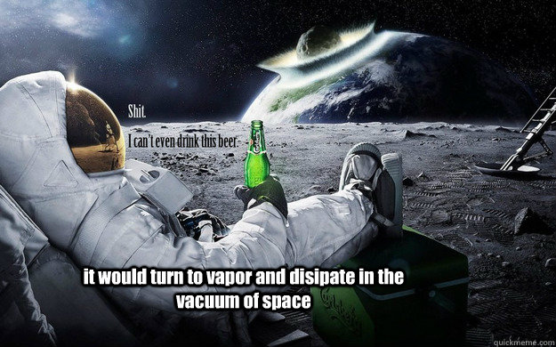 it would turn to vapor and disipate in the vacuum of space - it would turn to vapor and disipate in the vacuum of space  Misc