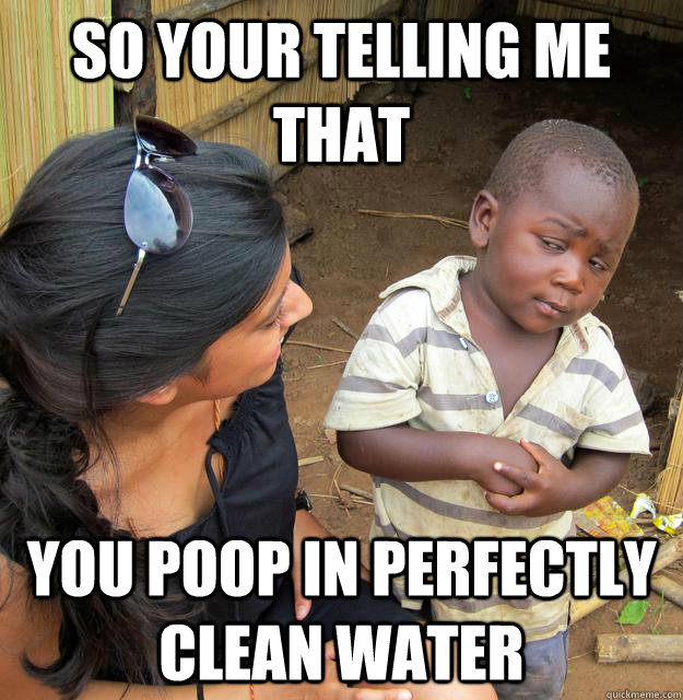So your telling me that you poop in perfectly clean water  Skeptical Third World Kid