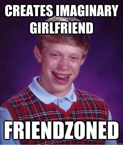 Creates imaginary girlfriend Friendzoned - Creates imaginary girlfriend Friendzoned  Bad Luck Brian