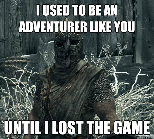 I used to be an adventurer like you Until I lost the game